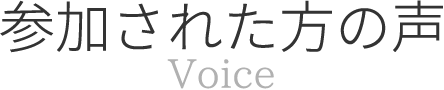 参加された方の声 Voice
